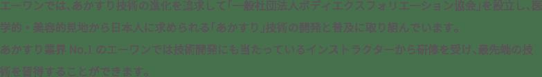 エーワンでは、あかすり技術の進化を追求して「一般社団法人ボディエクスフォリエ―ション協会」を設立し、医学的・美容的見地から日本人に求められる「あかすり」技術の開発と普及に取り組んでいます。あかすり業界No.1のエーワンでは技術開発にも当たっているインストラクターから研修を受け、最先端の技術を習得することができます。